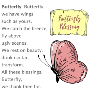 The Butterfly Blessing by Michele Damstra: Butterfly, Butterfly, we have wings such as yours. We catch the breeze, fly above ugly scenes. We rest on beauty, drink nectar, transform. All these blessings, Butterfly, we thank thee for.