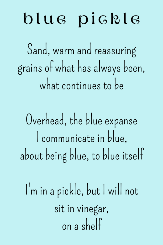 Blue Pickle, a poem by Michele Damstra. Sand, warm and reassuring grains of what has always been, what continues to be. Overhead, the blue expanse. I communicate in blue, about being blue, to blue itself. I'm in a pickle, but I will not sit in vinegar, on a shelf.
