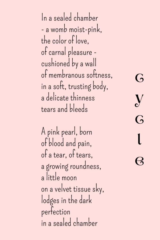 Cycle, a poem by Michele Damstra. In a sealed chamber - a womb moist-pink, the color of love, of carnal pleasure - cushioned by a wall of membranous softness, in a soft, trusting body, a delicate thinness tears and bleeds. A pink pearl, born of blood and pain, of a tear, of tears, a growing roundness, a little moon on a velvet tissue sky, lodges in the dark perfection in a sealed chamber.