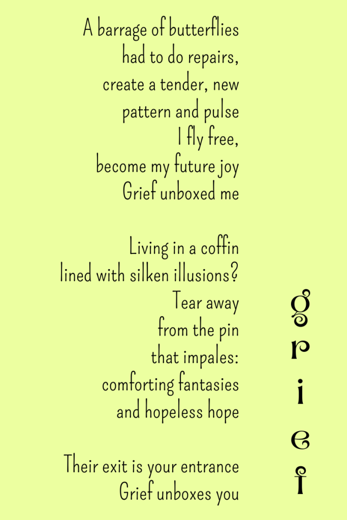Grief, a poem by Michele Damstra. A barrage of butterflies had to do repairs, create a tender, new pattern and pulse. I fly free, become my future joy. Grief unboxed me. Living in a coffin lined with silken illusions? Tear away from the pin that impales: comforting fantasies and hopeless hope. Their exit is your entrance. Grief unboxes you.